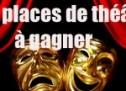 DES PLACES DE THÉÂTRE A GAGNER !!!